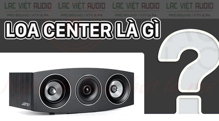 Loa center là gì? Loa trung tâm là gì