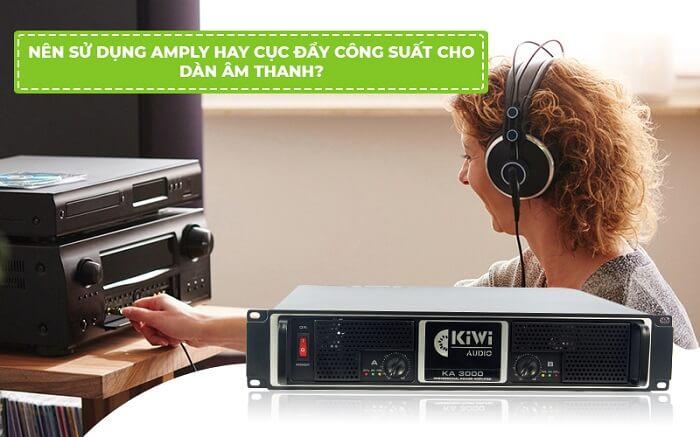 Nên sử dụng amply hay cục đẩy công suất cho dàn âm thanh