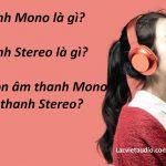 Âm thanh Mono và âm thanh Stereo là gì?