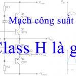 mạch công suất class H là gì? ưu và nhược điểm của nó